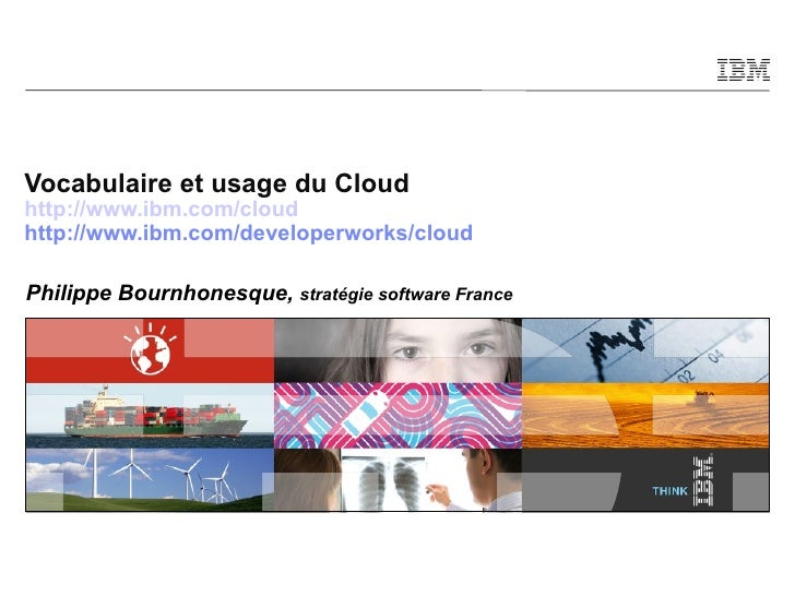 Vocabulaire et usage du Cloud http://www.ibm.com/cloud http://www.ibm.com/developerworks/cloud Philippe Bournhonesque,  st...