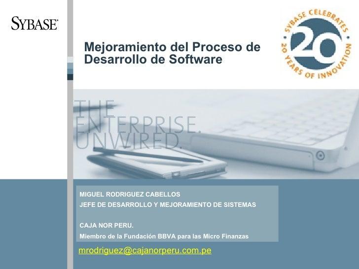 Mejoramiento del Proceso de Desarrollo de Software [email_address] MIGUEL RODRIGUEZ CABELLOS JEFE DE DESARROLLO Y MEJORAMI...