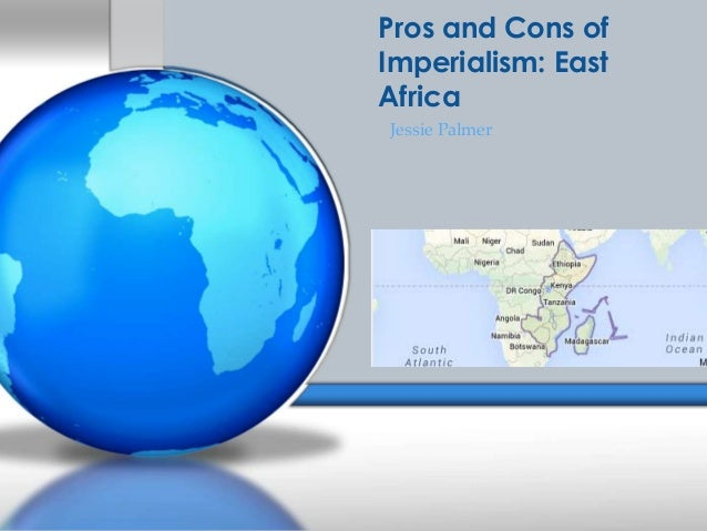 imperialism pros and cons Pros 1 the african people got the hospital and other public systems after the europeans left 2 people got educated 3 the people in africa came to know what kind of valuable resources were in their land.