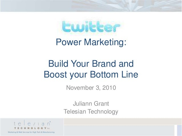 Power Marketing: Build Your Brand and Boost your Bottom Line November 3, 2010 Juliann Grant Telesian Technology