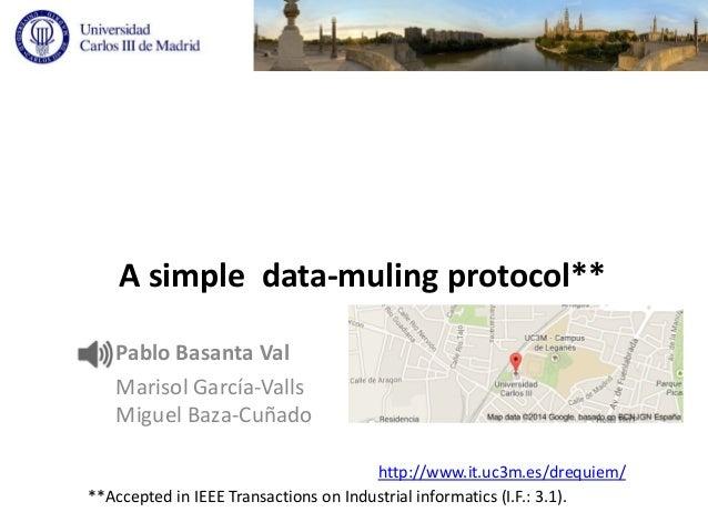 A simple data-muling protocol** Pablo Basanta Val Marisol García-Valls Miguel Baza-Cuñado http://www.it.uc3m.es/drequiem/ ...