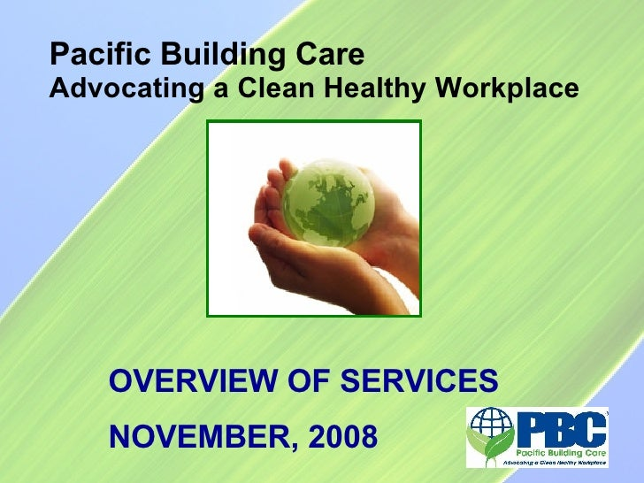 Pacific Building Care Advocating a Clean Healthy Workplace OVERVIEW OF SERVICES NOVEMBER, 2008
