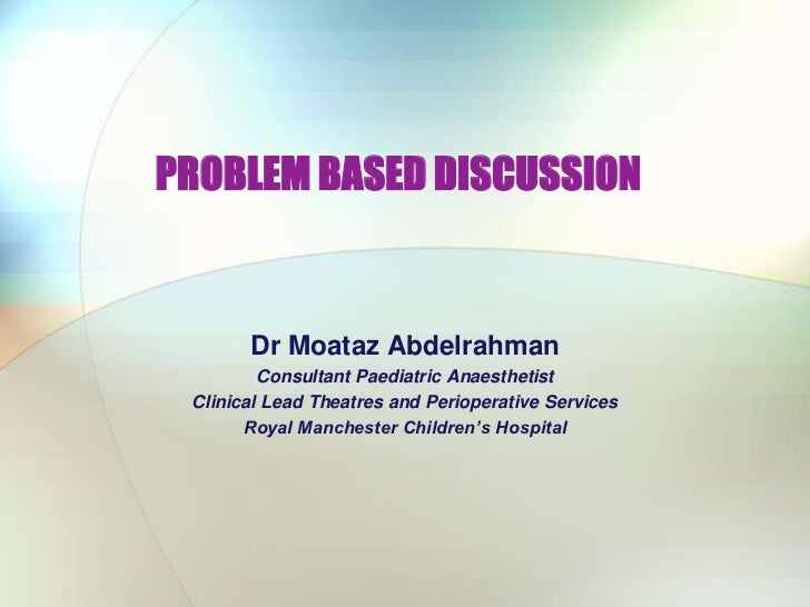PROBLEM BASED DISCUSSION<br />Dr Moataz Abdelrahman<br />Consultant Paediatric Anaesthetist<br />Clinical Lead Theatres an...