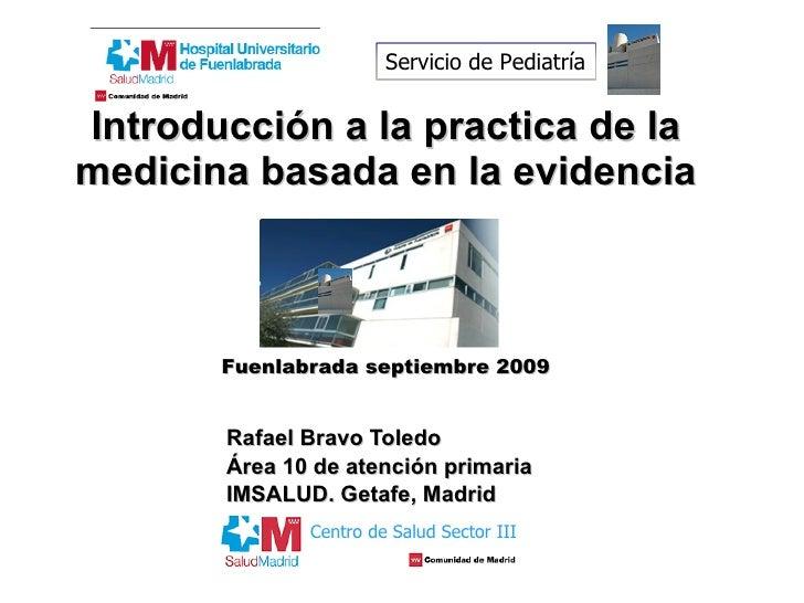 Introducción a la practica de la medicina basada en la evidencia   Fuenlabrada septiembre 2009 Rafael Bravo Toledo Área 10...
