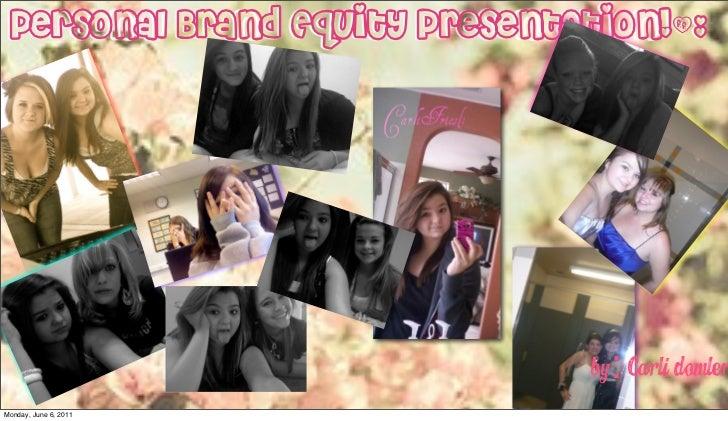 Personal Brand Equity Presentation!(:                               By: Carli DomlerMonday, June 6, 2011