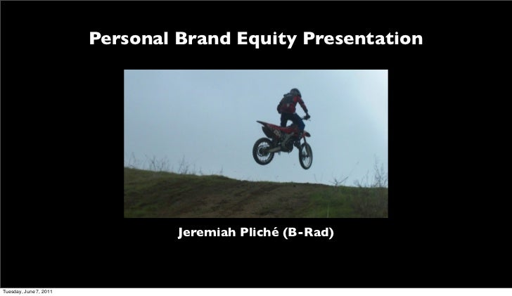 Personal Brand Equity Presentation                                 Jeremiah Pliché (B-Rad)Tuesday, June 7, 2011