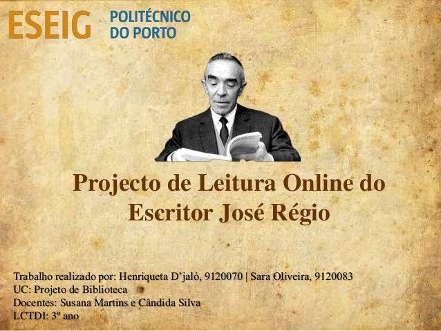 Projecto de Leitura Online do Escritor José Régio Trabalho realizado por: Henriqueta D'jaló, 9120070 | Sara Oliveira, 9120...