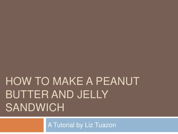 How TO Make a Peanut Butter and Jelly sandwich<br />A Tutorial by Liz Tuazon<br />