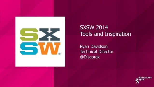 SXSW 2014 Tools and Inspiration Ryan Davidson Technical Director @Discorax