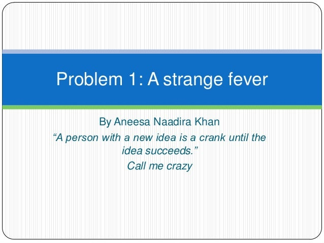 """Problem 1: A strange fever         By Aneesa Naadira Khan""""A person with a new idea is a crank until the              idea ..."""