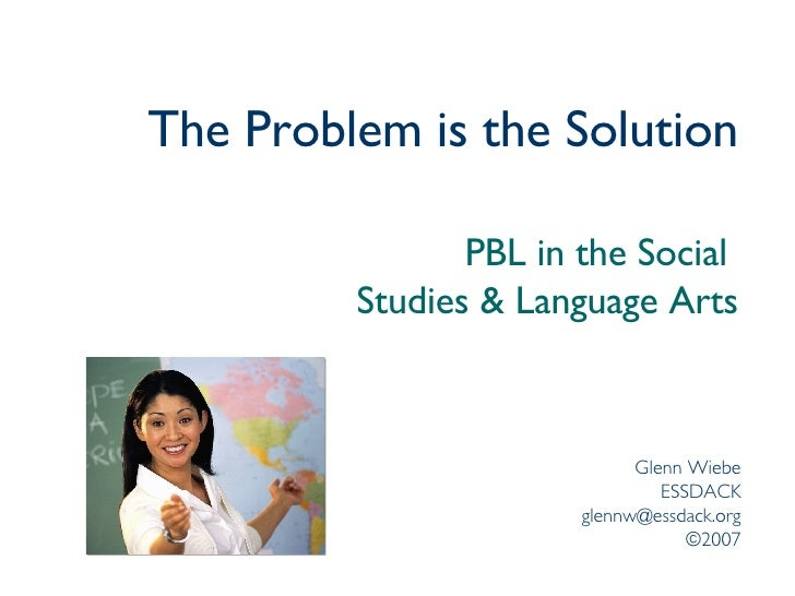 The Problem is the Solution PBL in the Social  Studies & Language Arts Glenn Wiebe ESSDACK [email_address] ©2007