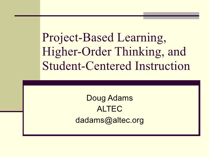 Project-Based Learning, Higher-Order Thinking, and Student-Centered Instruction Doug Adams ALTEC [email_address]
