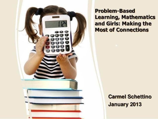 Problem-Based Learning, Mathematics and Girls: Making the Most of Connections Carmel Schettino January 2013 ""