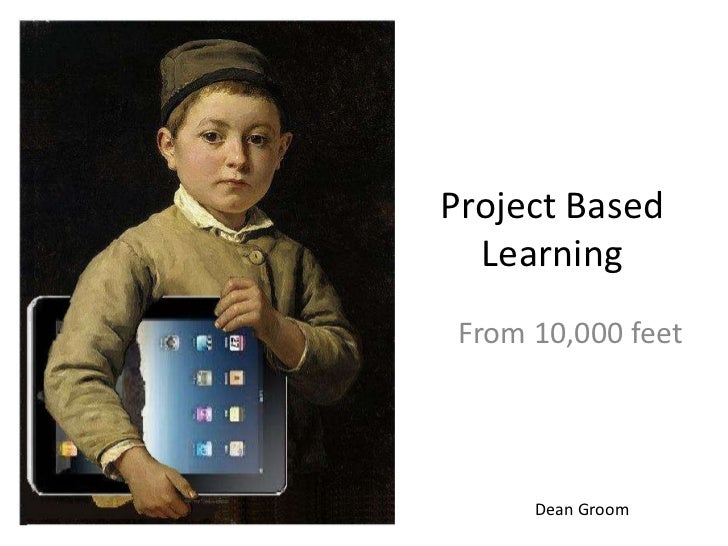 Project Based Learning<br />From 10,000 feet<br />Dean Groom<br />