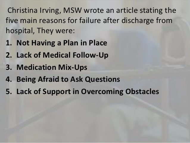 Christina Irving, MSW wrote an article stating thefive main reasons for failure after discharge fromhospital, They were:1....