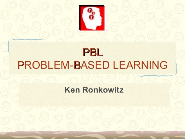 PBLPBL PPROBLEM-BBASED LEARNING Ken Ronkowitz