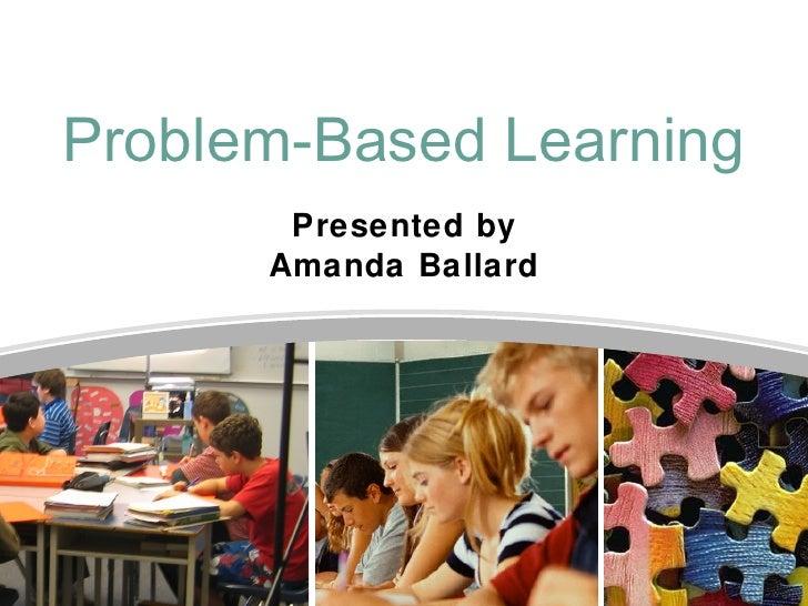 Problem-Based Learning       Presented by      Amanda Ballard