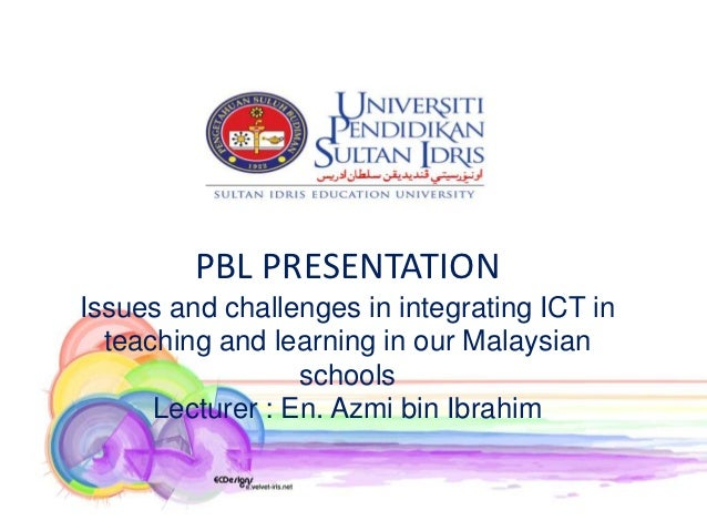 PBL PRESENTATIONIssues and challenges in integrating ICT in  teaching and learning in our Malaysian                  schoo...