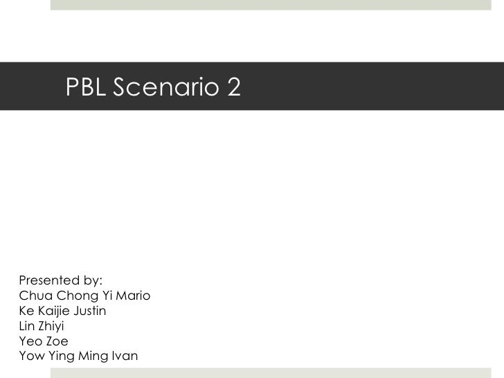PBL Scenario 2<br />Presented by:<br />Chua Chong Yi Mario<br />KeKaijie Justin<br />Lin Zhiyi<br />Yeo Zoe<br />Yow Ying ...