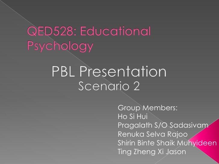 QED528: Educational Psychology<br />PBL Presentation<br />Scenario 2<br />Group Members:<br />HoSi Hui<br />Pragalath S/O ...