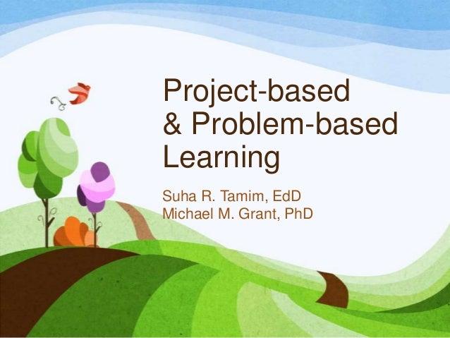 Project-based & Problem-based Learning Suha R. Tamim, EdD Michael M. Grant, PhD