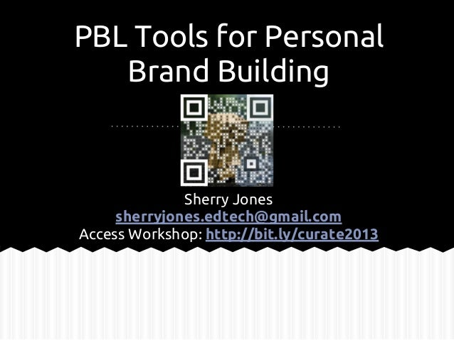 PBL Tools for Personal Brand Building Sherry Jones sherryjones.edtech@gmail.com Access Workshop: http://bit.ly/curate2013