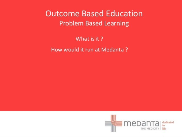 Outcome Based Education Problem Based Learning What is it ? How would it run at Medanta ?