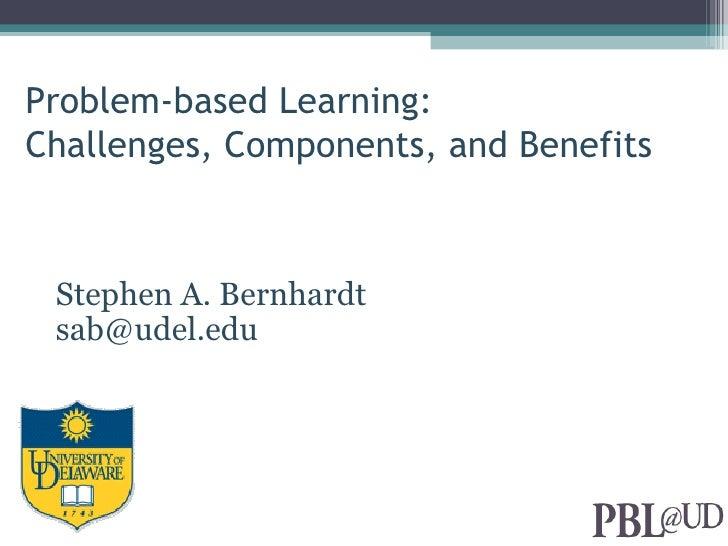 Problem-based Learning:Challenges, Components, and Benefits Stephen A. Bernhardt sab@udel.edu