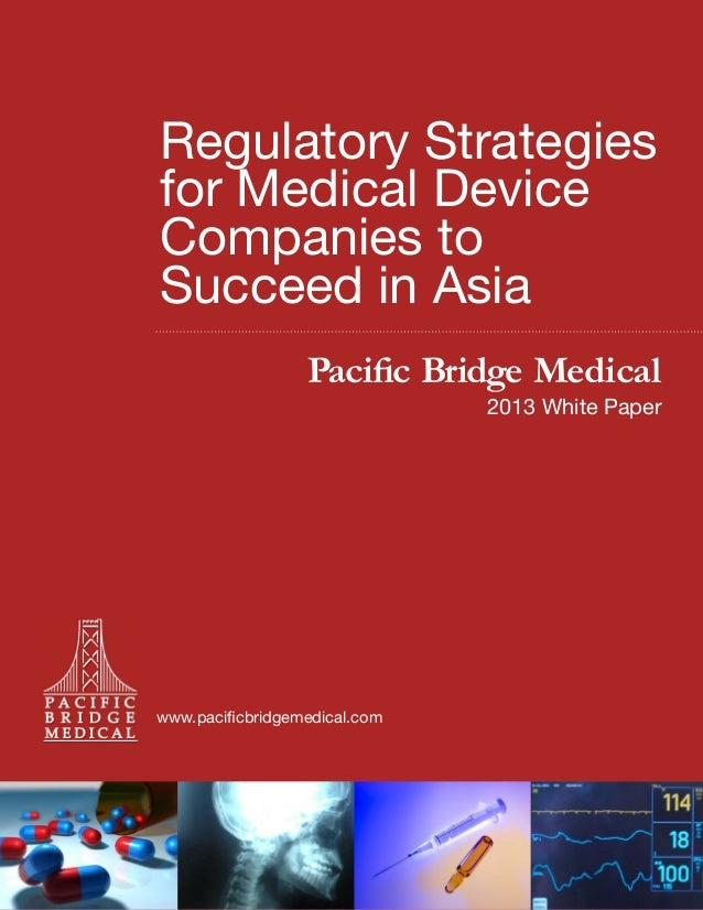 Regulatory Strategies for Medical Device Companies to Succeed in Asia Pacific Bridge Medical  2013 White Paper  www.pacifi...