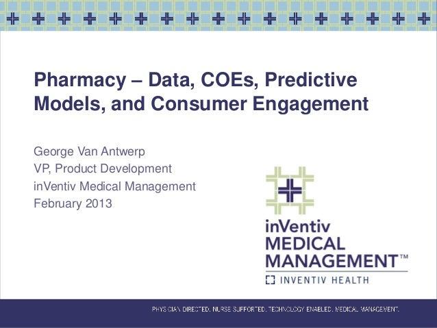 Pharmacy – Data, COEs, PredictiveModels, and Consumer EngagementGeorge Van AntwerpVP, Product DevelopmentinVentiv Medical ...