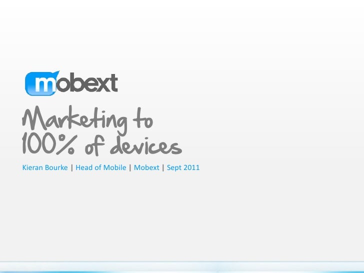 Marketing to100% of devicesKieran Bourke | Head of Mobile | Mobext | Sept 2011