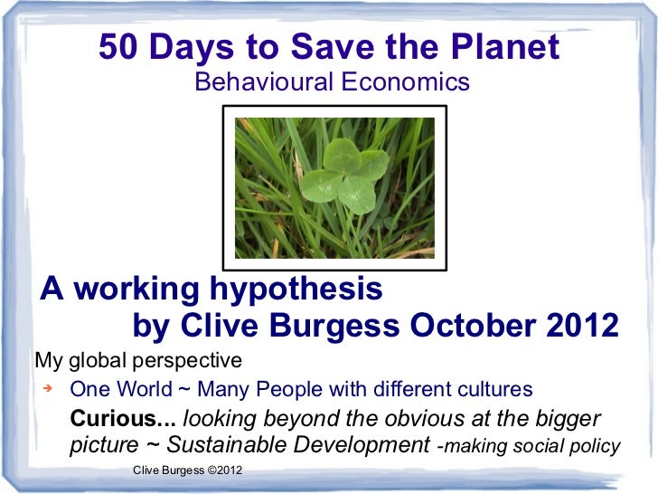 50 Days to Save the Planet                   Behavioural EconomicsA working hypothesis     by Clive Burgess October 2012My...