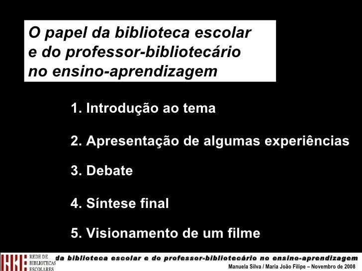 O papel da biblioteca escolar e do professor-bibliotecário no ensino-aprendizagem Manuela Silva / Maria João Filipe – Nove...