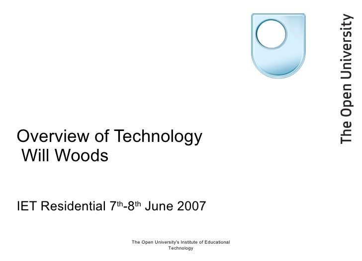 Overview of Technology  Will Woods IET Residential 7 th -8 th  June 2007 The Open University's Institute of Educational Te...