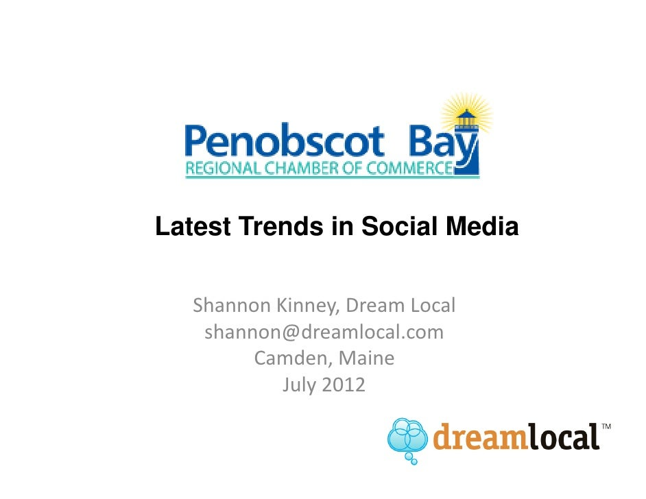 Latest Trends in Social Media   Shannon Kinney, Dream Local    shannon@dreamlocal.com         Camden, Maine            Jul...