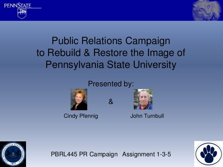 Public Relations Campaignto Rebuild & Restore the Image of  Pennsylvania State University               Presented by:     ...