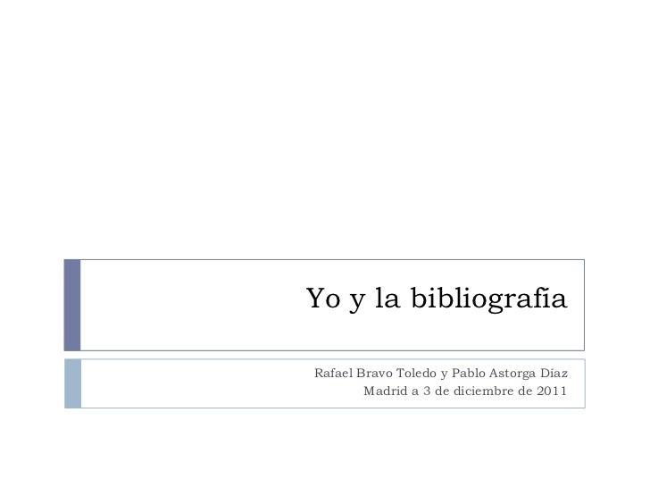 Yo y la bibliografíaRafael Bravo Toledo y Pablo Astorga Díaz        Madrid a 3 de diciembre de 2011