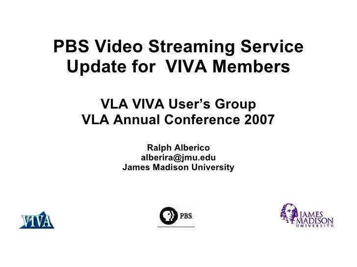 PBS  Video Streaming Service Update for  VIVA Members VLA VIVA User's Group VLA Annual Conference 2007 Ralph Alberico [ema...