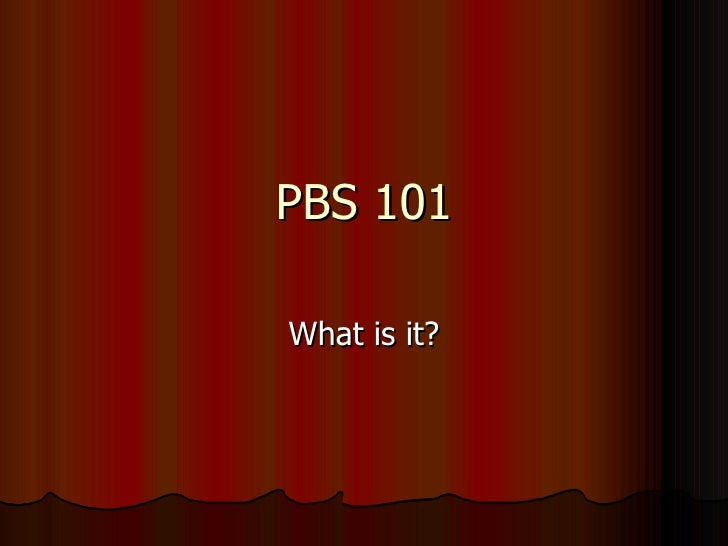 PBS 101 What is it?