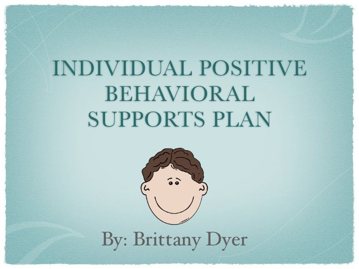 INDIVIDUAL POSITIVE    BEHAVIORAL   SUPPORTS PLAN   By: Brittany Dyer