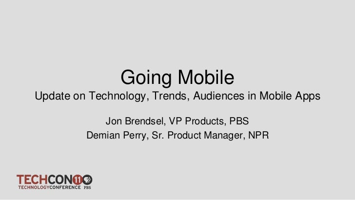 Going MobileUpdate on Technology, Trends, Audiences in Mobile Apps            Jon Brendsel, VP Products, PBS         Demia...
