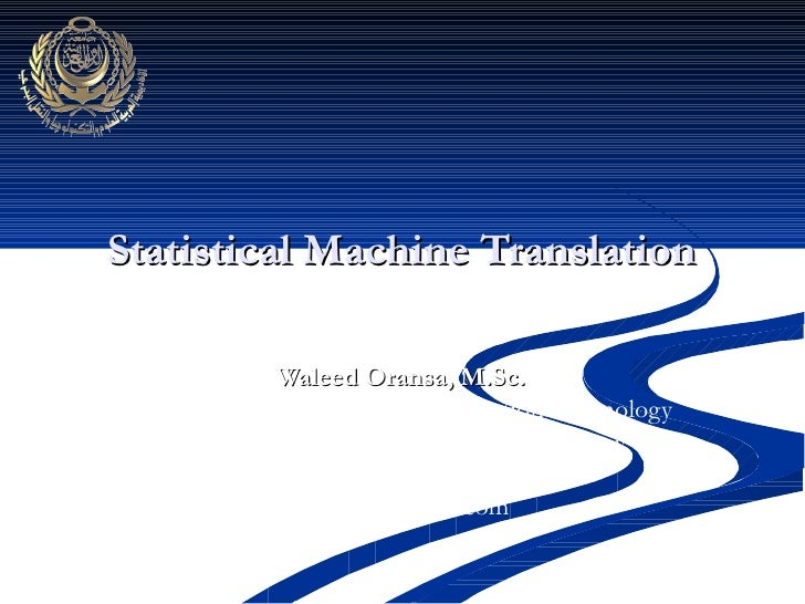 Statistical Machine Translation  Waleed Oransa, M.Sc. College of Computing and Information Technology Arab Academy for Sci...