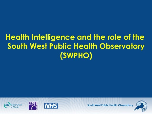 South West Public Health Observatory Health Intelligence and the role of the South West Public Health Observatory (SWPHO)