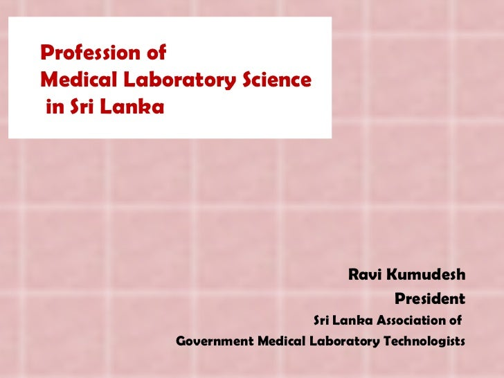 Profession of  Medical Laboratory Science  in Sri Lanka Ravi Kumudesh President Sri Lanka Association of  Government Medic...