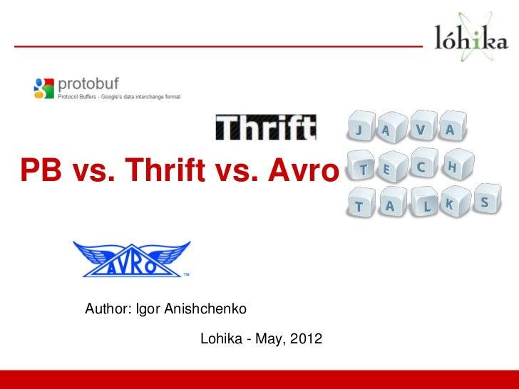 PB vs. Thrift vs. Avro    Author: Igor Anishchenko                     Lohika - May, 2012