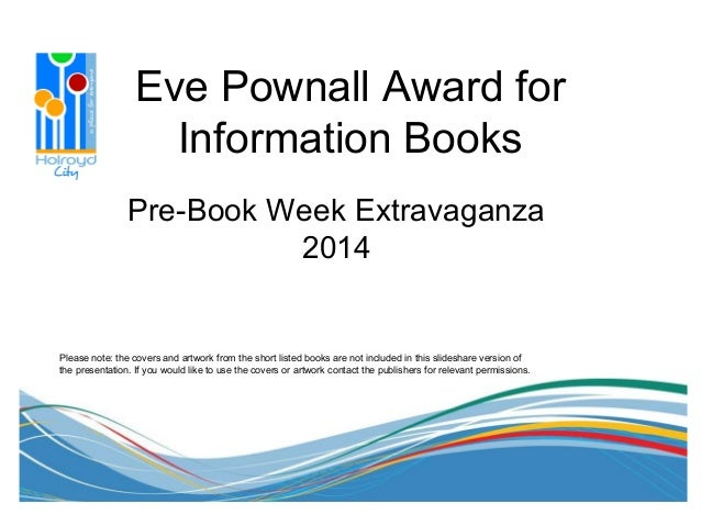 Eve Pownall Award for Information Books Pre-Book Week Extravaganza 2014 Please note: the covers and artwork from the short...