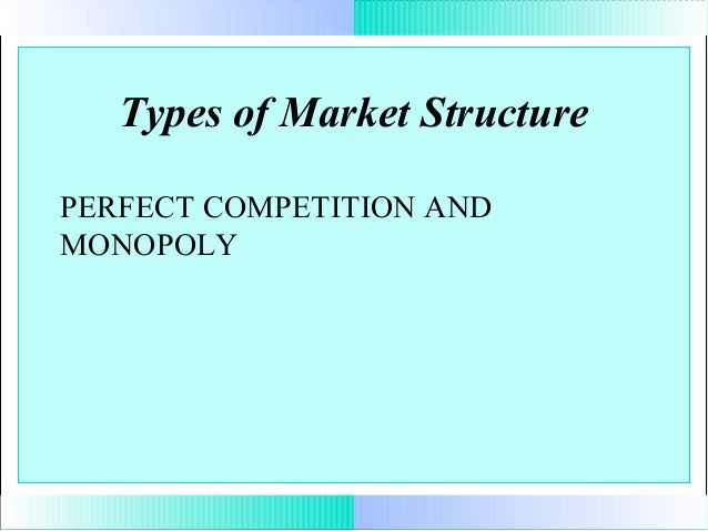 Types of Market Structure PERFECT COMPETITION AND MONOPOLY