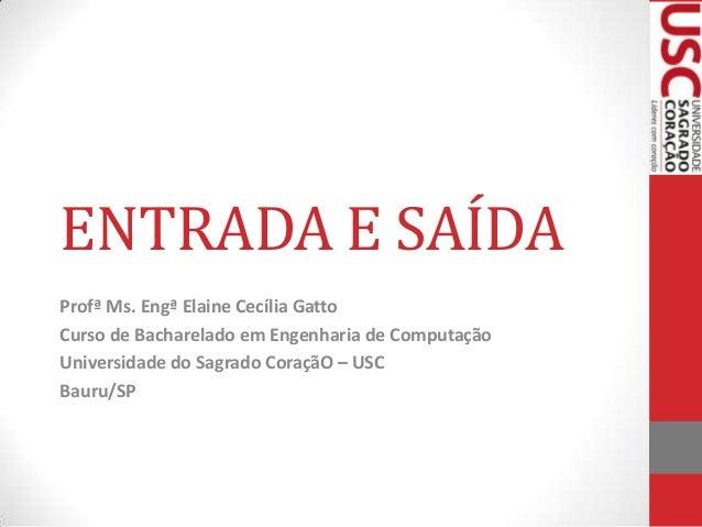 ENTRADA E SAÍDA Profª Ms. Engª Elaine Cecília Gatto Curso de Bacharelado em Engenharia de Computação Universidade do Sagra...