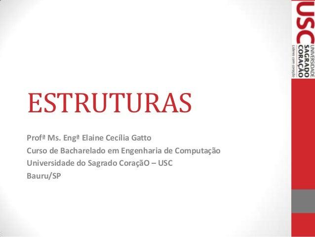 ESTRUTURAS Profª Ms. Engª Elaine Cecília Gatto Curso de Bacharelado em Engenharia de Computação Universidade do Sagrado Co...