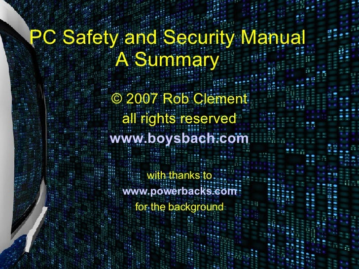 PC Safety and Security Manual          A Summary         © 2007 Rob Clement          all rights reserved         www.boysb...